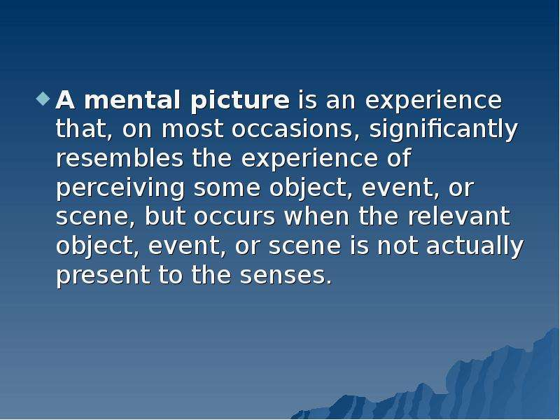 A mental picture is an experience that, on most occasions, significantly resembles the experience of