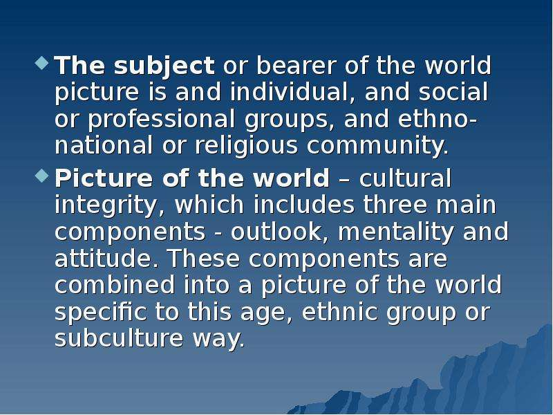 The subject or bearer of the world picture is and individual, and social or professional groups, and
