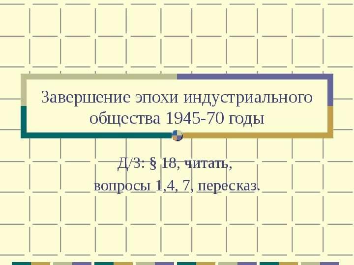 Завершение эпохи индустриального общества 1945-70 годы Д/З:  18, читать, вопросы 1,4, 7, пересказ.