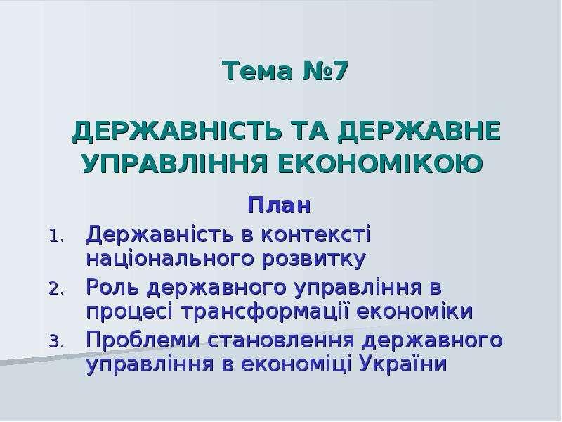 Тема 7 ДЕРЖАВНІСТЬ ТА ДЕРЖАВНЕ УПРАВЛІННЯ ЕКОНОМІКОЮ План Державність в контексті національного розвитку Роль державного
