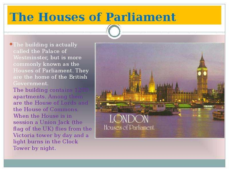 The Houses of Parliament The building is actually called the Palace of Westminster, but is more comm