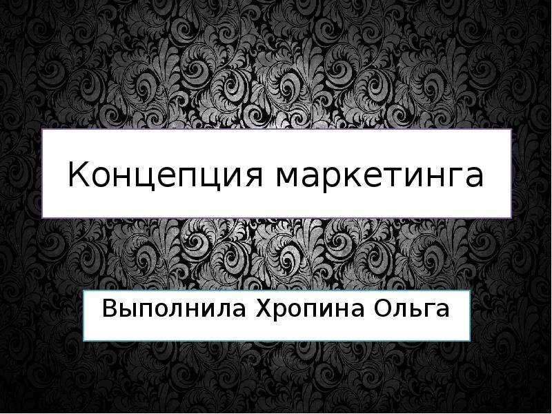 Презентация Концепция маркетинга Выполнила Хропина Ольга