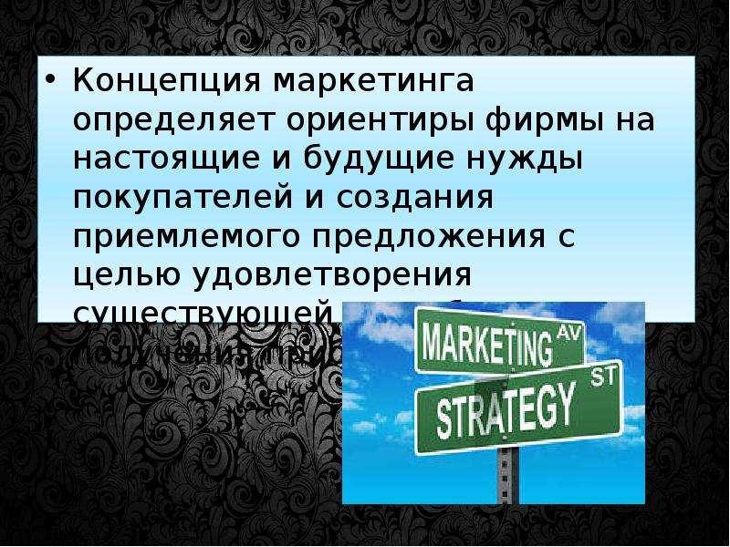 Концепция маркетинга определяет ориентиры фирмы на настоящие и будущие нужды покупателей и создания
