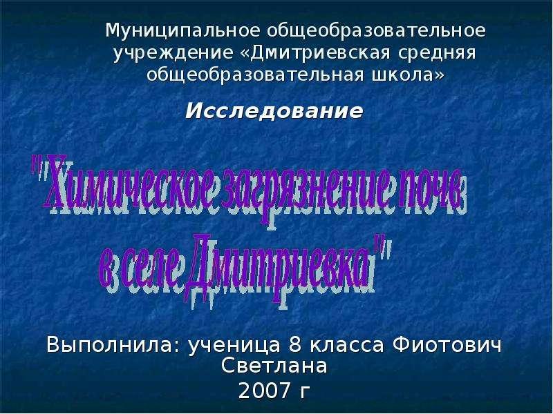 Презентация Муниципальное общеобразовательное учреждение «Дмитриевская средняя общеобразовательная школа» Исследование Выполнила: учени