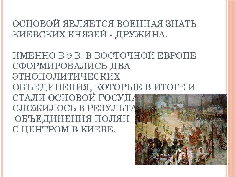 Основой является военная Знать киевских князей - дружина. Именно в 9 в. в Восточной Европе сформиров