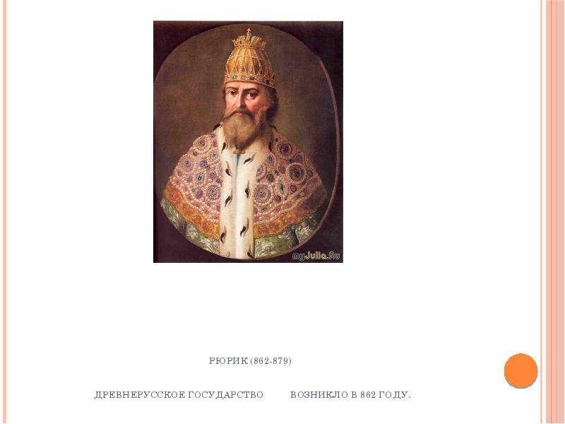 Рюрик (862-879) Древнерусское государство возникло в 862 году.