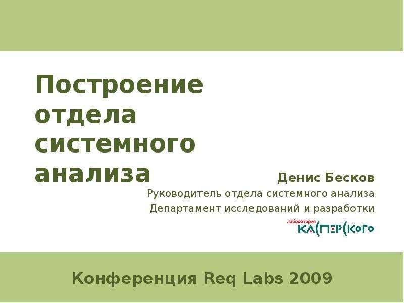 Презентация Построение отдела системного анализа Денис Бесков Руководитель отдела системного анализа Департамент исследований и разработк