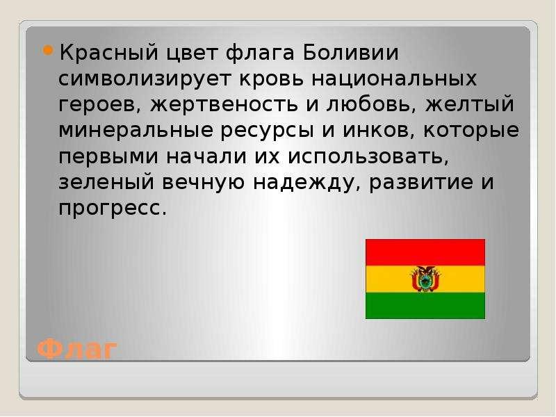 Флаг Красный цвет флага Боливии символизирует кровь национальных героев, жертвеность и любовь, желты