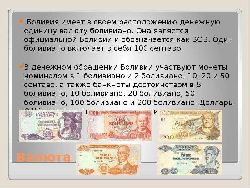 Валюта Боливия имеет в своем расположению денежную единицу валюту боливиано. Она является официально