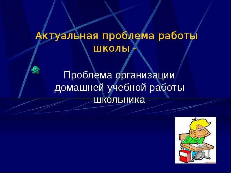 Актуальная проблема работы школы - Проблема организации домашней учебной работы школьника