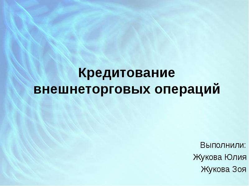 Презентация Кредитование внешнеторговых операций Выполнили: Жукова Юлия Жукова Зоя