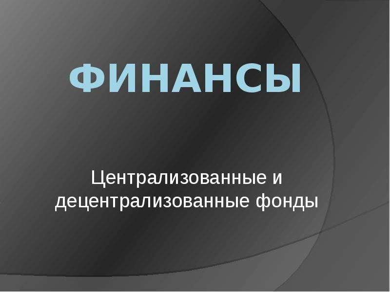 Презентация ФИНАНСЫ Централизованные и децентрализованные фонды