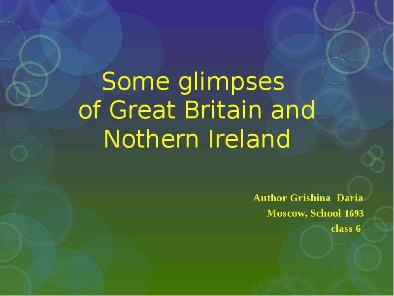 Some glimpses of Great Britain and Nothern Ireland Author Grishina Daria Moscow, School 1693 class 6