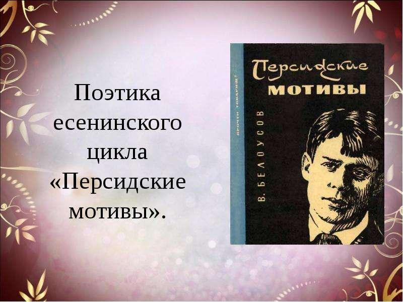 Презентация Поэтика есенинского цикла «Персидские мотивы».