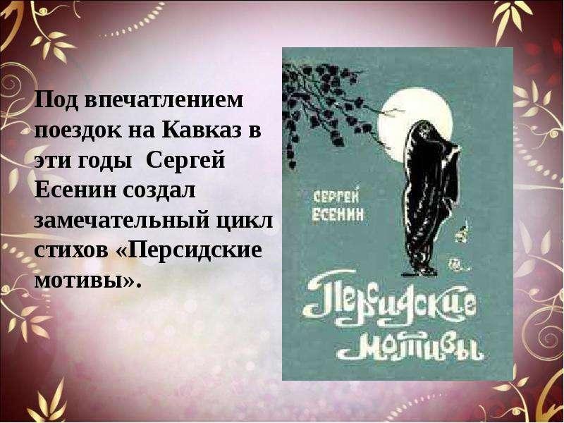 Под впечатлением поездок на Кавказ в эти годы Сергей Есенин создал замечательный цикл стихов «Персид