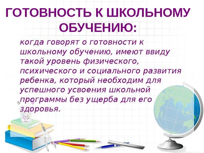 ГОТОВНОСТЬ К ШКОЛЬНОМУ ОБУЧЕНИЮ: когда говорят о готовности к школьному обучению, имеют ввиду такой