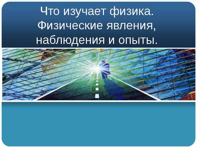 Презентация Что изучает физика. Физические явления, наблюдения и опыты.