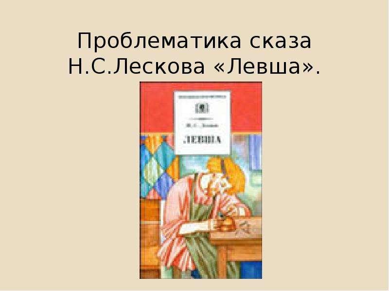 Презентация Проблематика сказа Н. С. Лескова «Левша».