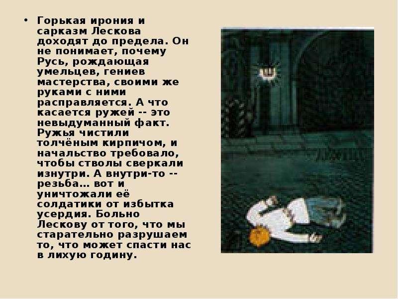 Горькая ирония и сарказм Лескова доходят до предела. Он не понимает, почему Русь, рождающая умельцев