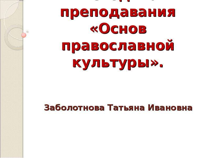 Презентация Методика преподавания «Основ православной культуры». Заболотнова Татьяна Ивановна