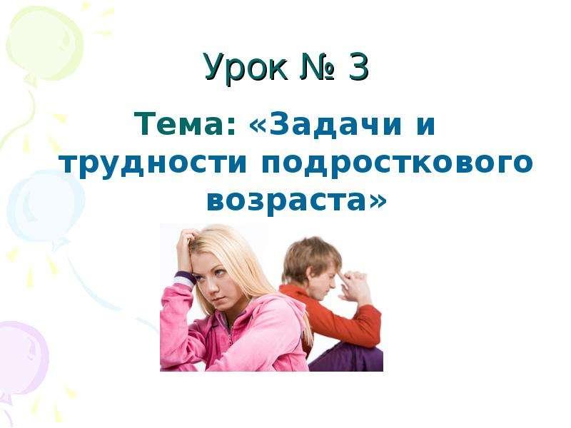 Урок  3 Тема: «Задачи и трудности подросткового возраста»