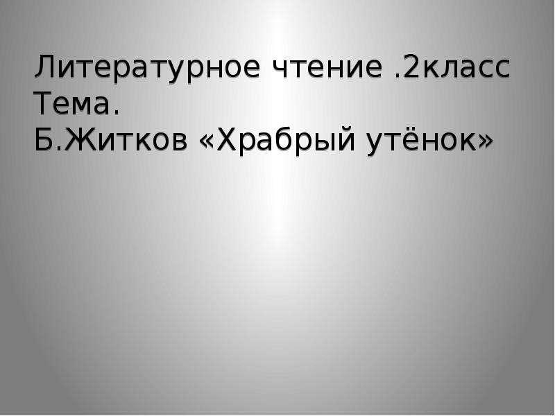 Литературное чтение . 2класс Тема. Б. Житков «Храбрый утёнок»