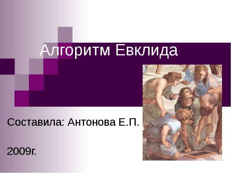 Алгоритм Евклида Составила: Антонова Е. П. 2009г.