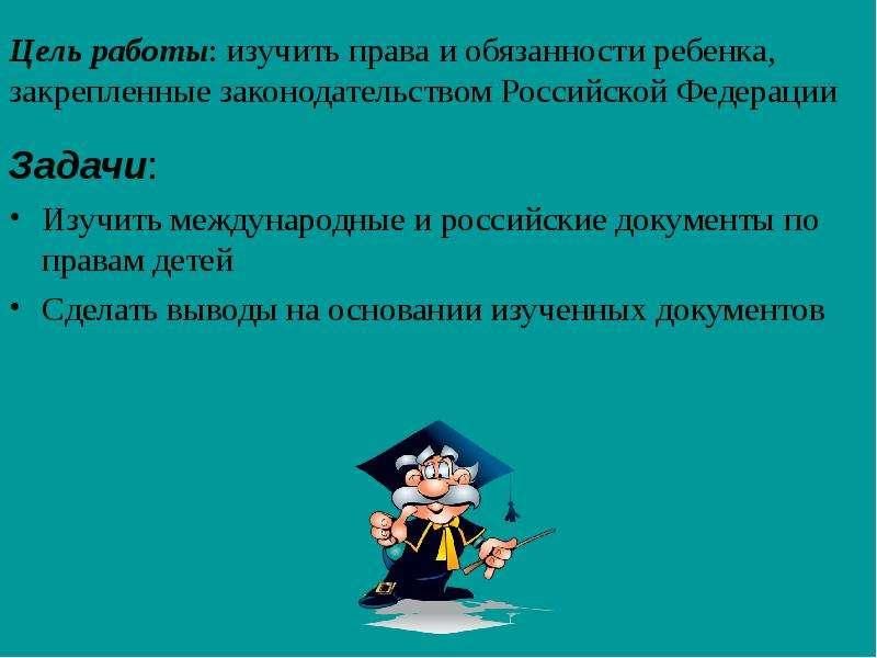 Цель работы: изучить права и обязанности ребенка, закрепленные законодательством Российской Федераци