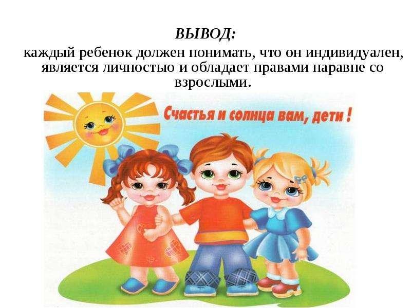 ВЫВОД: каждый ребенок должен понимать, что он индивидуален, является личностью и обладает правами на