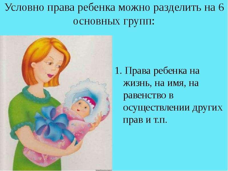 Условно права ребенка можно разделить на 6 основных групп: 1. Права ребенка на жизнь, на имя, на рав