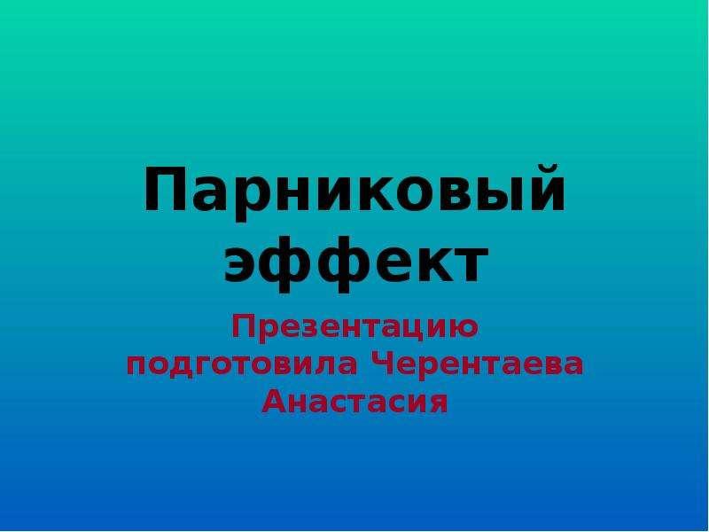Презентация Парниковый эффект Презентацию подготовила Черентаева Анастасия