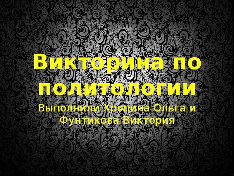 Презентация Викторина по политологии Выполнили Хропина Ольга и Фунтикова Виктория