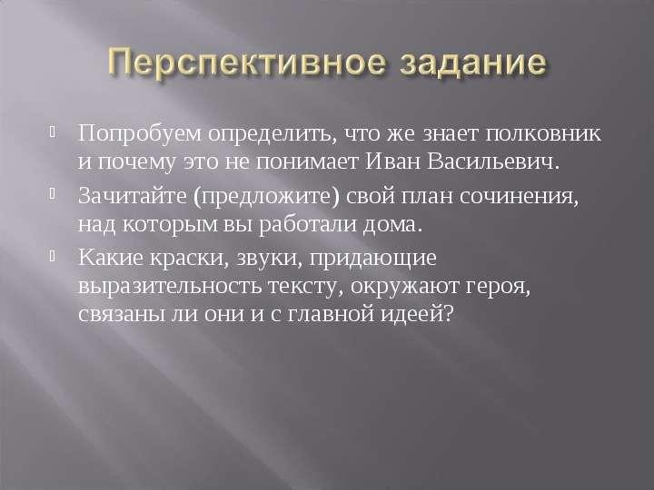 Попробуем определить, что же знает полковник и почему это не понимает Иван Васильевич. Попробуем опр