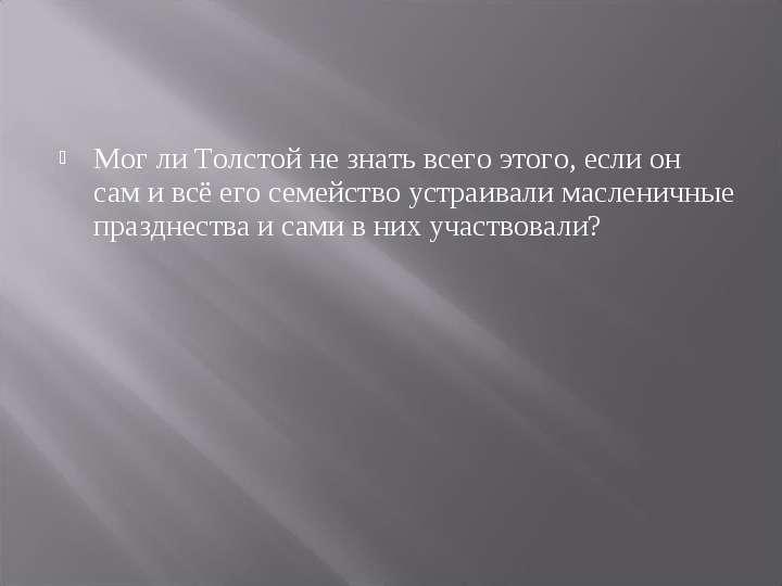 Мог ли Толстой не знать всего этого, если он сам и всё его семейство устраивали масленичные празднес