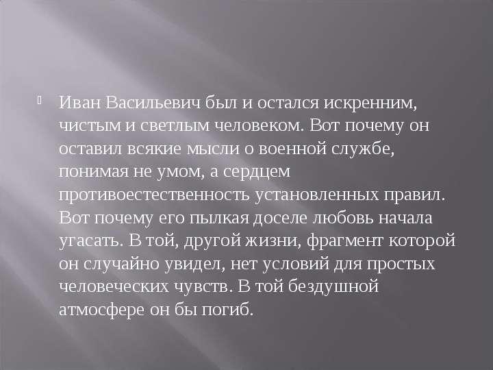 Иван Васильевич был и остался искренним, чистым и светлым человеком. Вот почему он оставил всякие мы