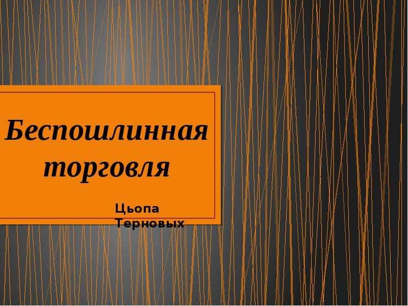 Презентация Беспошлинная торговля Цьопа Терновых