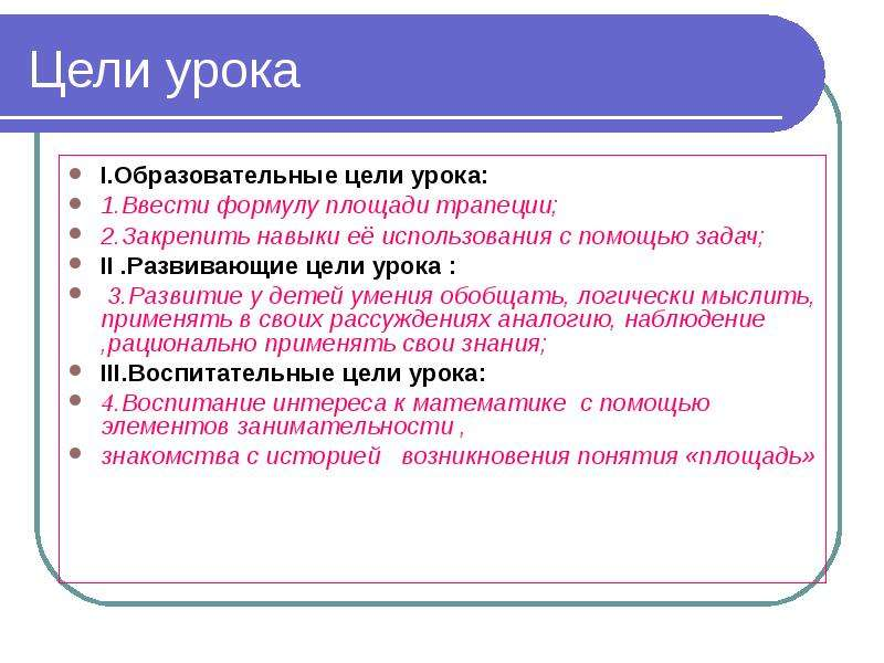 Цели урока I. Образовательные цели урока: 1. Ввести формулу площади трапеции; 2. Закрепить навыки её