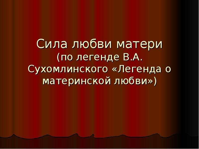 Презентация Сила любви матери (по легенде В. А. Сухомлинского «Легенда о материнской любви»)