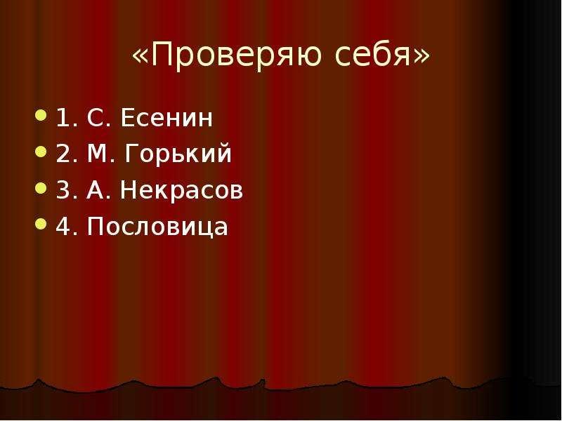 «Проверяю себя» 1. С. Есенин 2. М. Горький 3. А. Некрасов 4. Пословица