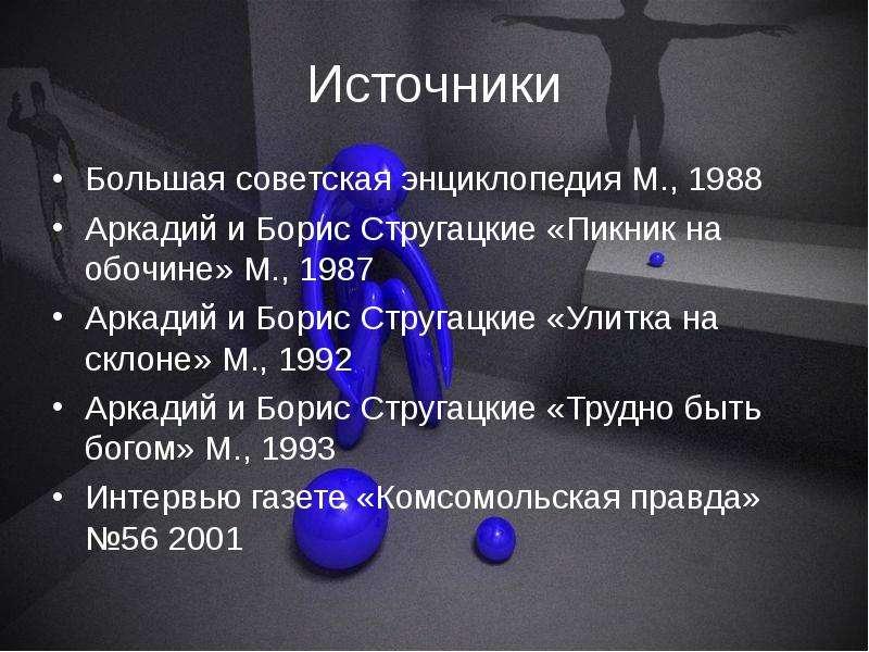 Источники Большая советская энциклопедия М. , 1988 Аркадий и Борис Стругацкие «Пикник на обочине» М.