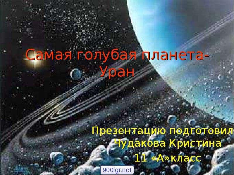 Самая голубая планета-Уран Презентацию подготовила: Чудакова Кристина 11 «А»класс