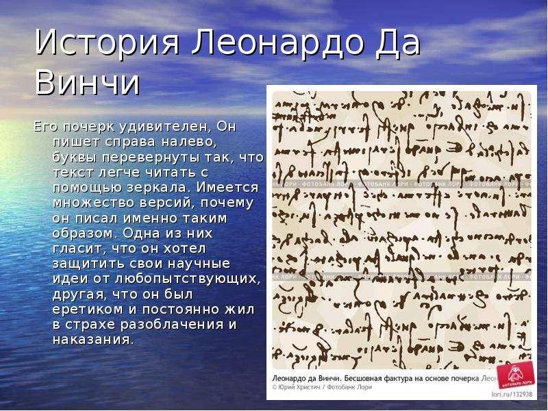 История Леонардо Да Винчи Его почерк удивителен, Он пишет справа налево, буквы перевернуты так, что