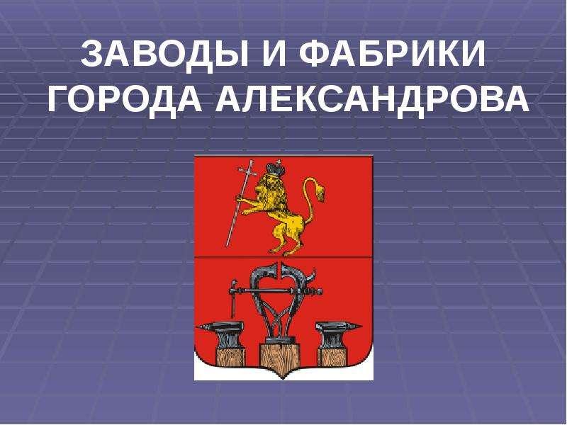 Заводы и фабрики города Александрова - презентация к уроку Географии