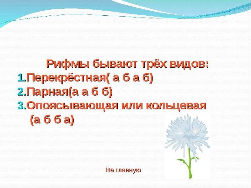 Рифмы бывают трёх видов: Перекрёстная( а б а б) Парная(а а б б) Опоясывающая или кольцевая (а б б а)