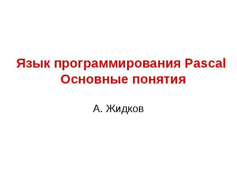 Презентация Язык программирования Pascal Основные понятия А. Жидков