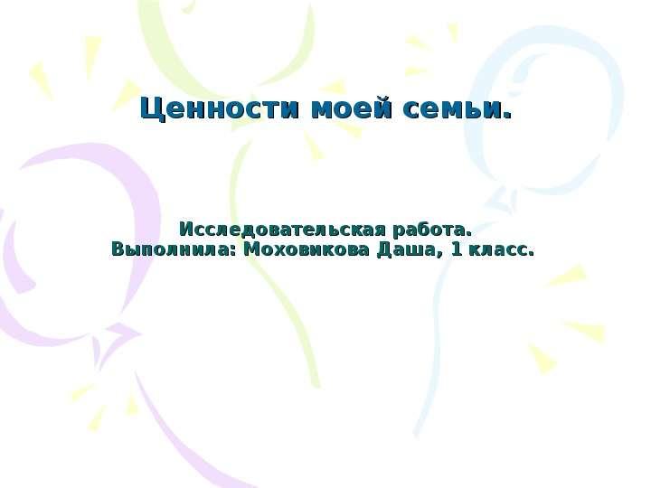Исследовательская работа. Выполнила: Моховикова Даша, 1 класс. Ценности моей семьи.