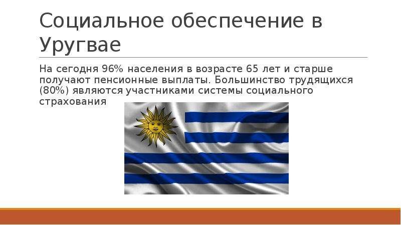 Социальное обеспечение в Уругвае На сегодня 96% населения в возрасте 65 лет и старше получают пенсио