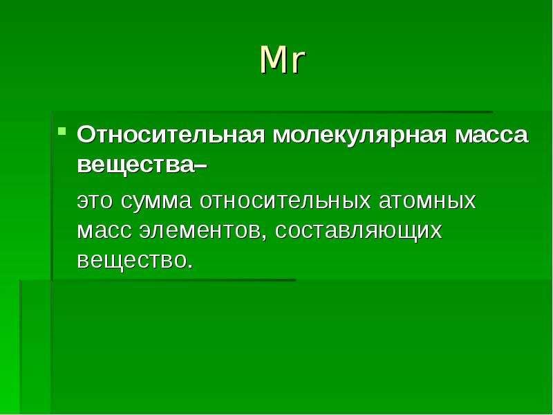 Mr Относительная молекулярная масса вещества– это сумма относительных атомных масс элементов, состав