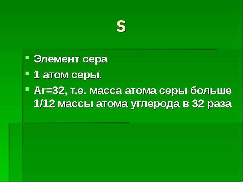 S Элемент сера 1 атом серы. Ar=32, т. е. масса атома серы больше 1/12 массы атома углерода в 32 раза