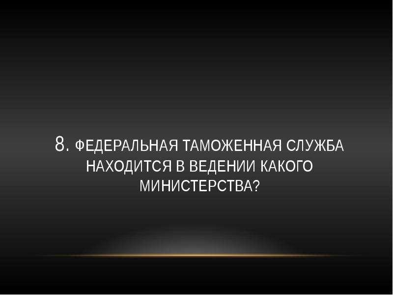 8. Федеральная таможенная служба находится в ведении какого министерства?